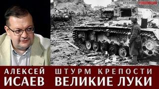 Алексей Исаев рассказывает про штурм крепости Великие Луки