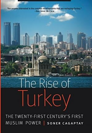 The Rise of Turkey The Twenty-First Century's First Muslim Power by Soner Cagaptay