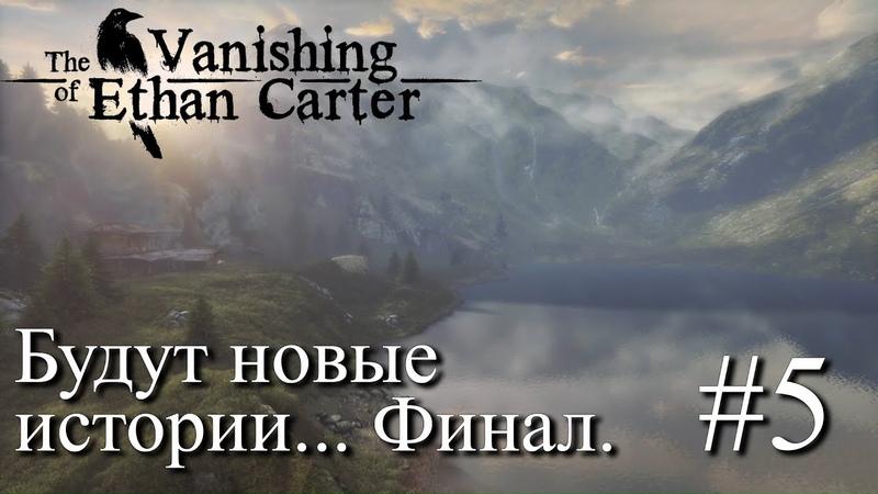 ПРОХОЖДЕНИЕ THE VANISHING OF ETHAN CARTER Будут новые истории Финал 5