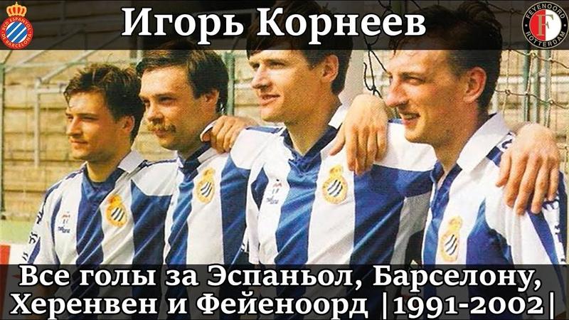 Голы ИГОРЯ КОРНЕЕВА за ЭСПАНЬОЛ БАРСЕЛОНУ ХЕРЕНВЕН и ФЕЙЕНООРД 1991 2002