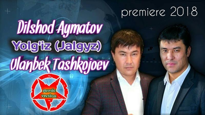 Dilshod Aymatov Ulanbek Tashkojoev- Yolg'iz (Jalgyz) premiere 2018