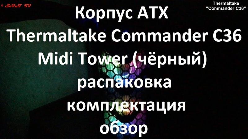 Корпус ATX Thermaltake Commander C36 Midi Tower чёрный распаковка комплектация обзор