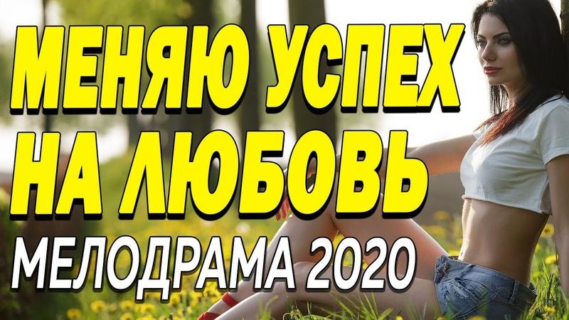 Яркий фильм раскроет тайну МЕНЯЮ УСПЕХ НА ЛЮБОВЬ Русские мелодрамы 2020 новинки