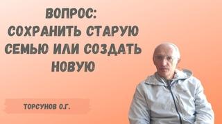 Торсунов О.Г.  Вопрос: сохранить старую семью или создать новую