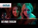 ▶️ Во имя любви Мелодрама Фильмы и сериалы Русские мелодрамы