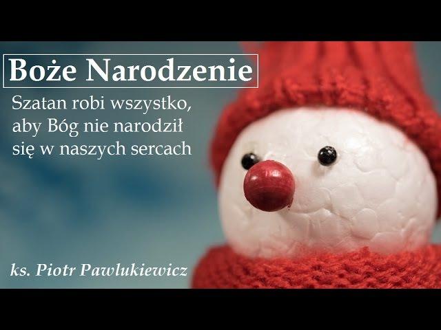 Ks. Piotr Pawlukiewicz - Boże Narodzenie dzisiaj. Szatan chce, aby Bóg się w nas nie narodził.