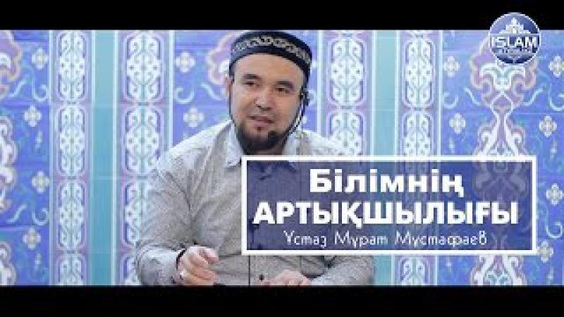 ұстаз Мұрат Мұстафаев - Білімнің артықшылығы | islam-atyrau.kz