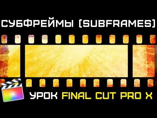 СУБКАДРЫ (Субфреймы) в Final Cut Pro X. Subframes Final Cut Pro X. Уроки Final Cut.