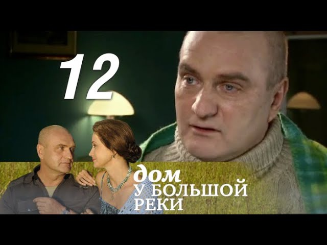 Дом у большой реки. 12 серия. Разоренное гнездо (2011). Мелодрама @ Русские сериалы