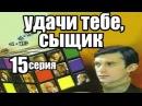 Удачи тебе, сыщик 15 серия из 15 (детектив, боевик, криминальный сериал)
