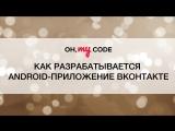 Как разрабатывается Android-приложение ВКонтакте + подарок от VK  — OH, MY CODE #13