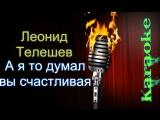 Леонид Телешев - А я то думал вы счастливая ( караоке )