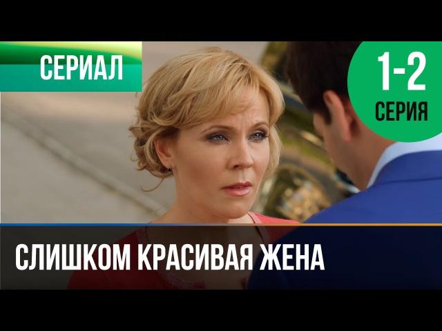 ▶️ Слишком красивая жена 1 и 2 серия Мелодрама Фильмы и сериалы Русские мелодрамы