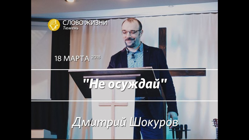 Не осуждай Проповедь Дмитрия Шокурова Слово Жизни Тюмень 18 03 2018
