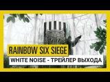 Tom Clancys Rainbow Six Осада - White Noise : Трейлер выхода