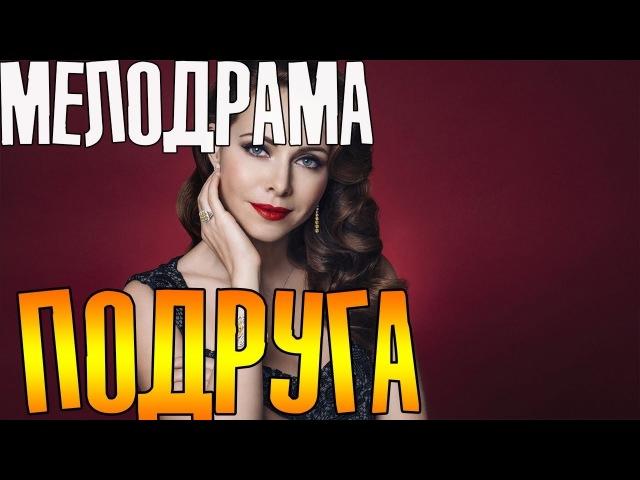 Премьера 2018! Подруга - Русские мелодрамы 2018 фильмы 2018 HD
