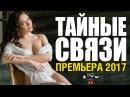 ПРЕМЬЕРА ДЛЯ ВЗРОСЛЫХ 2017 «ТАЙНЫЕ СВЯЗИ» Русские мелодрамы 2017 новинки про деревн