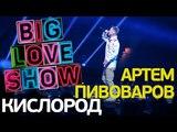 Артем Пивоваров - Кислород Big Love Show 2018