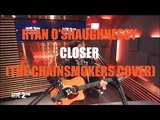 Ryan O'Shaughnessy - Closer (The Chainsmokers Cover)