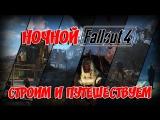 [XB1|RUS|ENG] Ночной Fallout 4: СТРОИМ И ПУТЕШЕСТВУЕМ