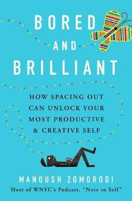 Manoush Zomorodi - Bored and Brilliant - How Time Spent Doing Nothing Changes Everything