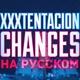 Икс тентасьон - Xxxtentacion Changes на русском языке