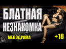 БЛАТНАЯ НЕЗНАКОМКА Русские мелодрамы 2019 смотреть онлайн бесплатно ФИЛЬМЫ ВК ФИЛЬМЫ ВКОНТАКТЕ ВК 2019 Крутой фильм