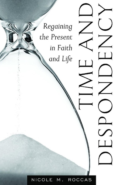 Time and Despondency Regaining the Present in Faith and Life by Nicole Roccas