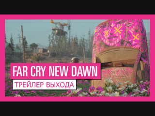 Far cry® new dawn – трейлер выхода