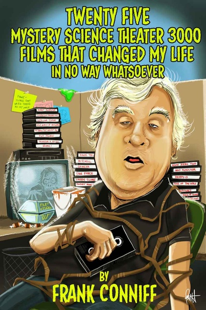 Twenty Five Mystery Science Theater 3000 Films That Changed My Life In No Way Whatsoever by Frank Conniff