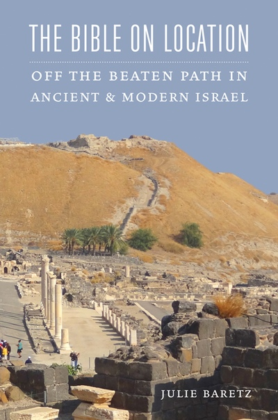 The Bible on Location Off the Beaten Path in Ancient and Modern Israel by Julie Baretz