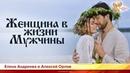 Женщина в жизни Мужчины Елена Андреева и Алексей Орлов