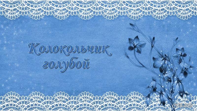 Ольга Воронец ~ Колокольчик голубой. Автор монтажа ролика Галина Смирнова.