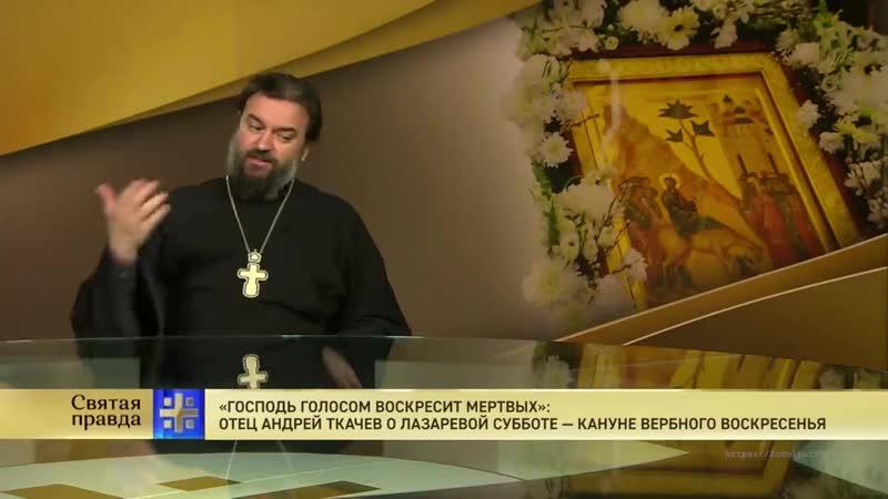 Святая правда Господь воскресит мертвых Отец Андрей Ткачев о Лазаревой субботе кануне Вербного воскресенья