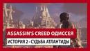ASSASSIN'S CREED ОДИССЕЯ: ИСТОРИЯ 2 - СУДЬБА АТЛАНТИДЫ