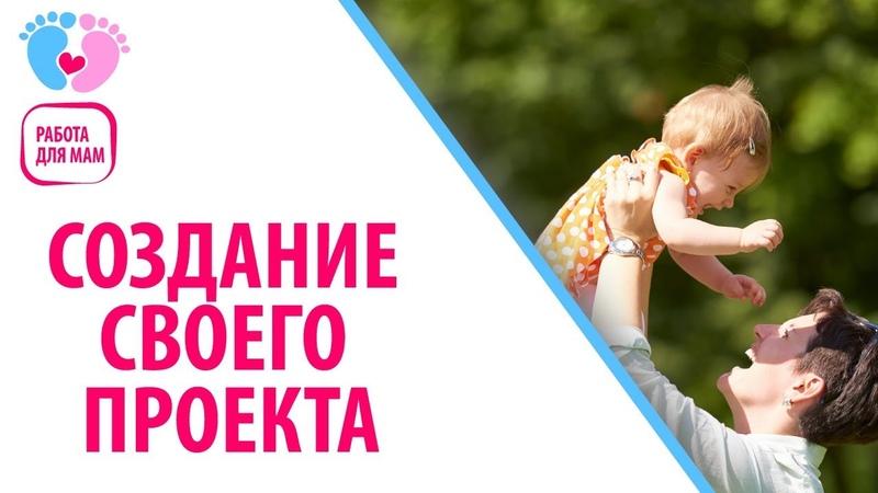 Работа для мамочек в декрете — создание своего проекта, сайта. Как заработать на своём проекте
