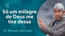 Só um milagre de Deus me tira dessa - Pr Hernandes Dias Lopes