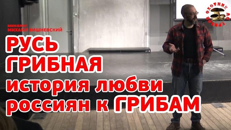 Русь грибная или история пришествия грибов в Россию лекция миколога Михаила Вишневского