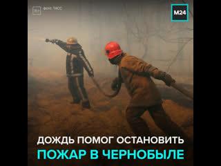 Дождь помог спасателям остановить пожар в Чернобыле  Москва 24