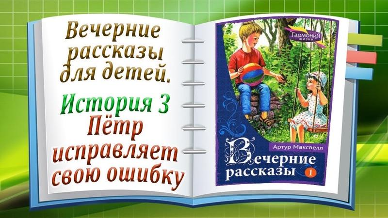 Пётр исправляет свою ошибку История 3 Вечерние рассказы для детей Том 1
