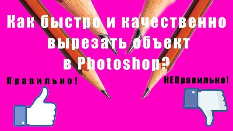 Как быстро и качественно вырезать объект в Photosop