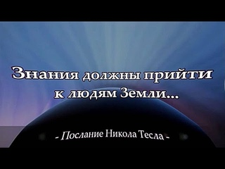 Знания должны прийти к людям Земли... /Послание Никола Тесла /