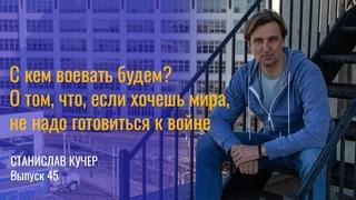 С кем воевать будем? О том, что, если хочешь мира, не надо готовиться к войне. Станислав Кучер-45