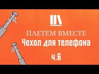 ПЛЕТЁМ ВМЕСТЕ с Сергеем Борисовичем. Чехол для телефона ч.6