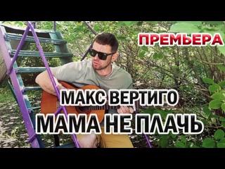 Макс Вертиго - Мама не плачь (ПРЕМЬЕРА КЛИПА,2021)