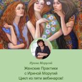 Женские Практики с Ириной Моругий! Цикл из пяти вебинаров с женскими практиками!