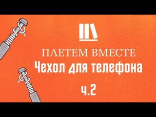 ПЛЕТЁМ ВМЕСТЕ с Сергеем Борисовичем. Чехол для телефона ч.2