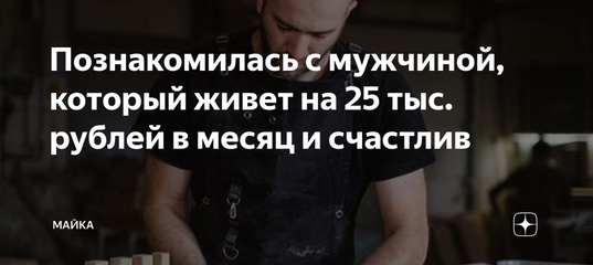 Познакомилась с мужчиной, который живет на 25 тыс. рублей в месяц и счастлив