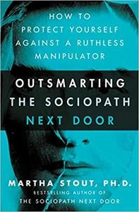 Outsmarting the Sociopath Next Door How to Protect Yourself Against a Ruthless Manipulator