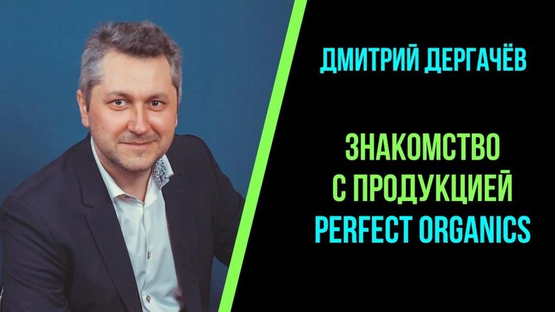 ЗНАКОМСТВО С ПРОДУКЦИЕЙ PERFECT ORGANICS ДЕРГАЧЕВ Д Директор Perfect Org по науке и производству
